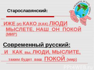Старославянский: ИЖЕ (И) КАКО (КАК) ЛЮДИ МЫСЛЕТЕ, НАШ ОН ПОКОЙ (МИР) Современный