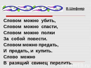 Словом можно убить, Словом можно спасти,Словом можно полкиЗа собой повести.Слово