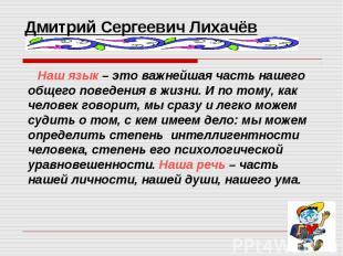 Дмитрий Сергеевич Лихачёв Наш язык – это важнейшая часть нашего общего поведения