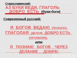 Старославянский:АЗ БУКИ ВЕДИ, ГЛАГОЛЬ ДОБРО ЕСТЬ (буки-боги)Современный русский: