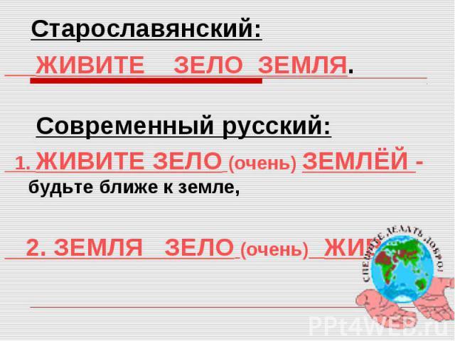 Старославянский: ЖИВИТЕ ЗЕЛО ЗЕМЛЯ. Современный русский: 1. ЖИВИТЕ ЗЕЛО (очень) ЗЕМЛЁЙ - будьте ближе к земле, 2. ЗЕМЛЯ ЗЕЛО (очень) ЖИВАЯ.