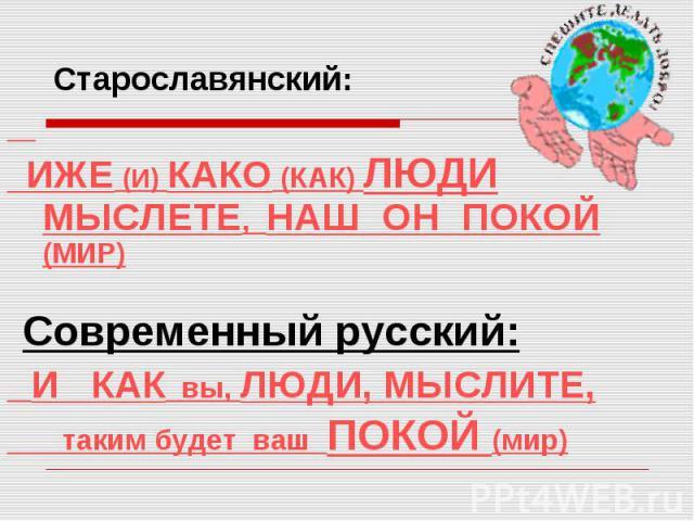 Старославянский: ИЖЕ (И) КАКО (КАК) ЛЮДИ МЫСЛЕТЕ, НАШ ОН ПОКОЙ (МИР) Современный русский: И КАК вы, ЛЮДИ, МЫСЛИТЕ, таким будет ваш ПОКОЙ (мир)