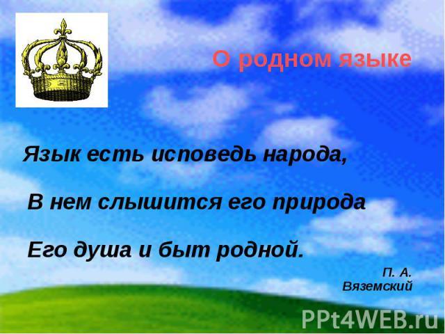 О родном языке Язык есть исповедь народа, В нем слышится его природа Его душа и быт родной. П. А. Вяземский