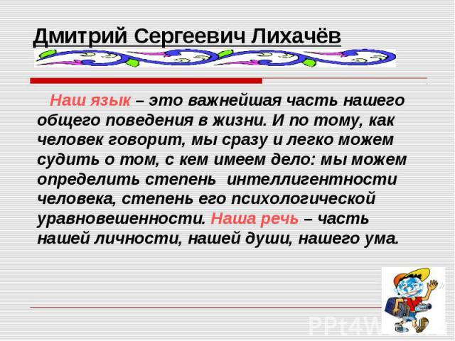 Дмитрий Сергеевич Лихачёв Наш язык – это важнейшая часть нашего общего поведения в жизни. И по тому, как человек говорит, мы сразу и легко можем судить о том, с кем имеем дело: мы можем определить степень интеллигентности человека, степень его психо…
