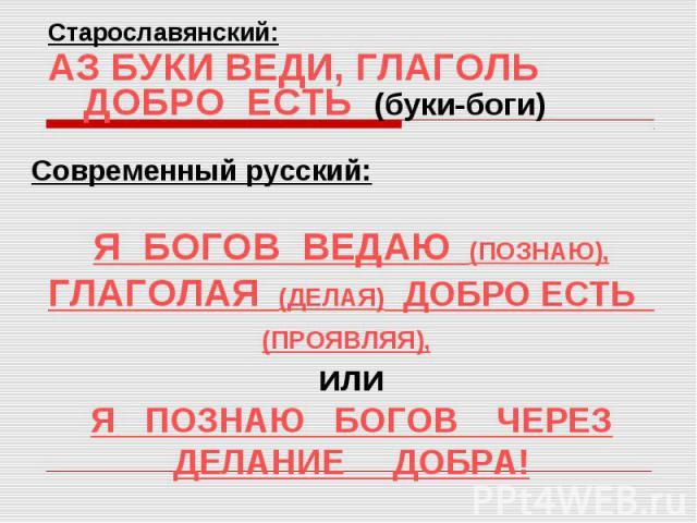 Старославянский:АЗ БУКИ ВЕДИ, ГЛАГОЛЬ ДОБРО ЕСТЬ (буки-боги)Современный русский:Я БОГОВ ВЕДАЮ (ПОЗНАЮ), ГЛАГОЛАЯ (ДЕЛАЯ) ДОБРО ЕСТЬ (ПРОЯВЛЯЯ), илиЯ ПОЗНАЮ БОГОВ ЧЕРЕЗ ДЕЛАНИЕ ДОБРА!