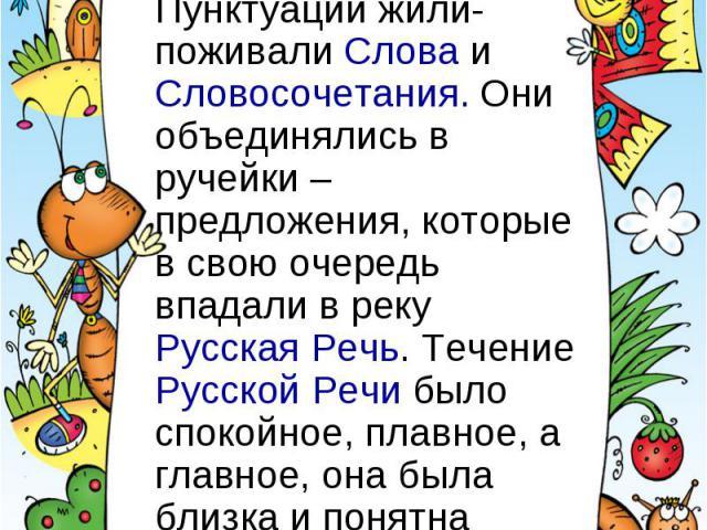 В одной русскоязычной стране Пунктуации жили-поживали Слова и Словосочетания. Они объединялись в ручейки – предложения, которые в свою очередь впадали в реку Русская Речь. Течение Русской Речи было спокойное, плавное, а главное, она была близка и по…