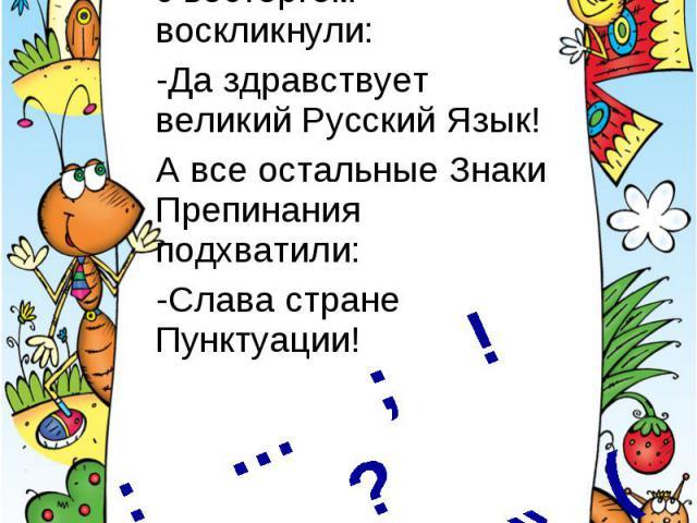 Тут все Восклицательные Знаки с восторгом воскликнули: -Да здравствует великий Русский Язык!А все остальные Знаки Препинания подхватили: -Слава стране Пунктуации!