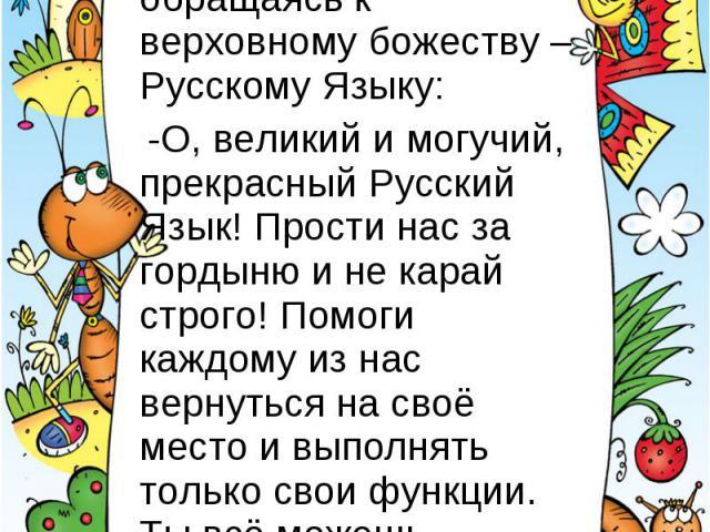 Тогда взмолился Восклицательный Знак, обращаясь к верховному божеству – Русскому Языку: -О, великий и могучий, прекрасный Русский Язык! Прости нас за гордыню и не карай строго! Помоги каждому из нас вернуться на своё место и выполнять только свои фу…
