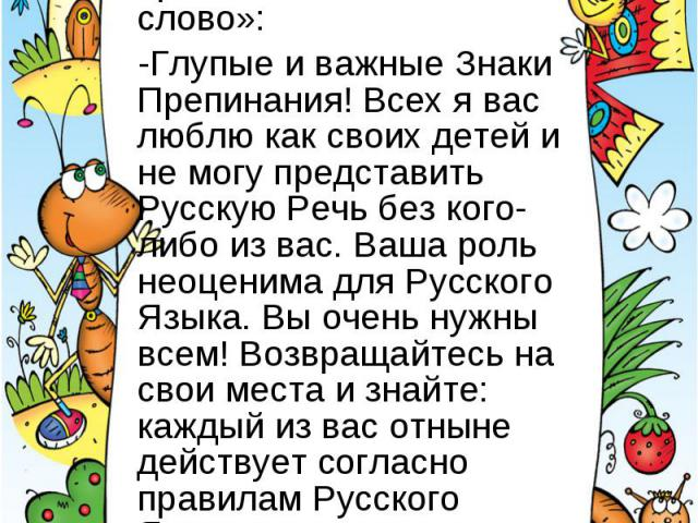 Тогда верховное божество Русский Язык произнёс своё «золотое слово»:-Глупые и важные Знаки Препинания! Всех я вас люблю как своих детей и не могу представить Русскую Речь без кого-либо из вас. Ваша роль неоценима для Русского Языка. Вы очень нужны в…