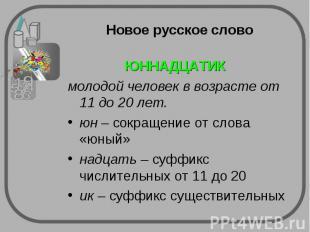 Новое русское слово ЮННАДЦАТИК молодой человек в возрасте от 11 до 20 лет.юн – с