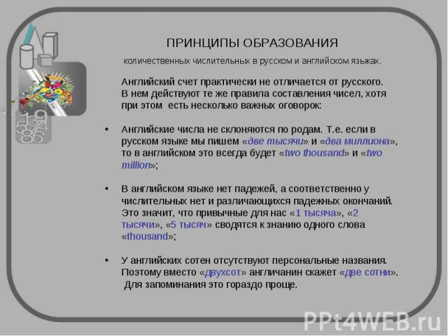 ПРИНЦИПЫ ОБРАЗОВАНИЯ количественных числительных в русском и английском языках. Английский счет практически не отличается от русского. В нем действуют те же правила составления чисел, хотя при этом есть несколько важных оговорок:Английские числа не …