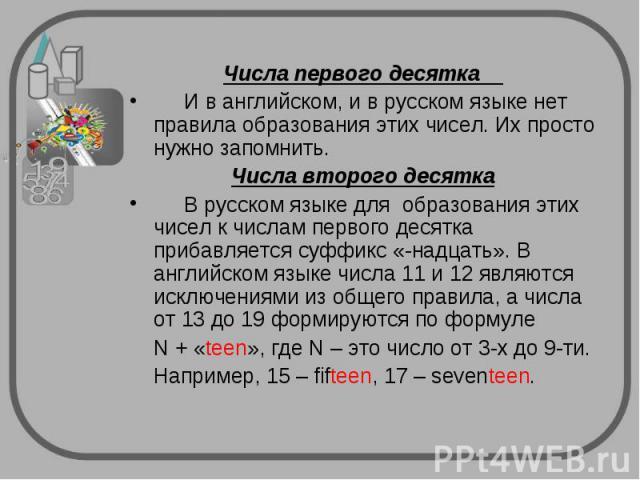 Числа первого десятка И в английском, и в русском языке нет правила образования этих чисел. Их просто нужно запомнить.Числа второго десятка В русском языке для образования этих чисел к числам первого десятка прибавляется суффикс «-надцать». В англий…