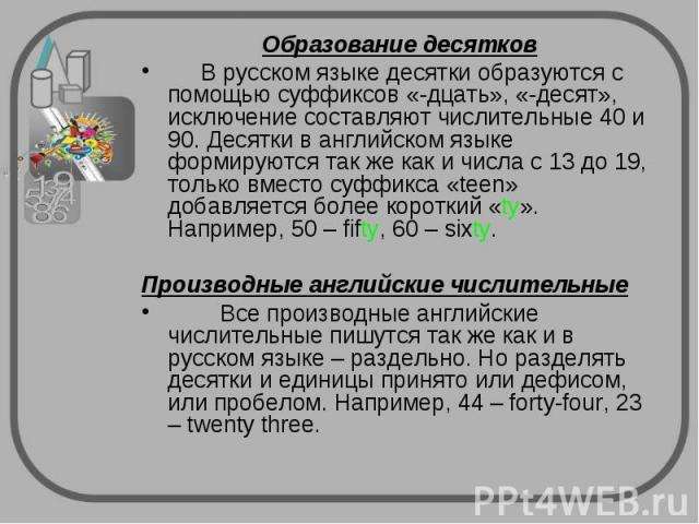 Образование десятков В русском языке десятки образуются с помощью суффиксов «-дцать», «-десят», исключение составляют числительные 40 и 90. Десятки в английском языке формируются так же как и числа с 13 до 19, только вместо суффикса «teen» добавляет…