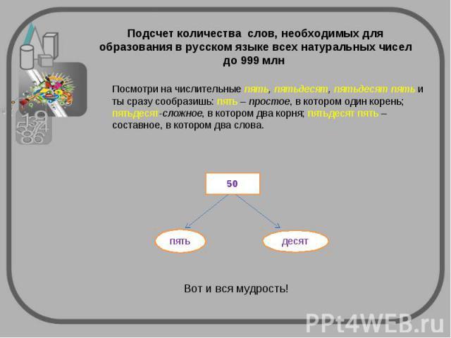 Подсчет количества слов, необходимых для образования в русском языке всех натуральных чисел до 999 млн Посмотри на числительные пять, пятьдесят, пятьдесят пять и ты сразу сообразишь: пять – простое, в котором один корень; пятьдесят-сложное, в которо…