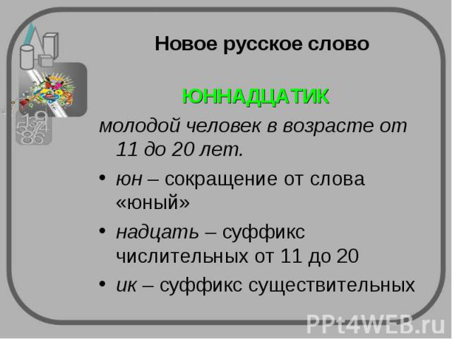 Новое русское слово ЮННАДЦАТИК молодой человек в возрасте от 11 до 20 лет.юн – сокращение от слова «юный»надцать – суффикс числительных от 11 до 20ик – суффикс существительных