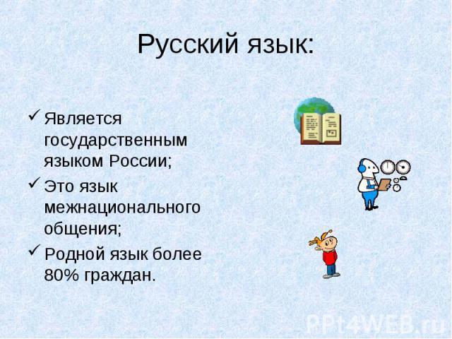 Русский язык: Является государственным языком России;Это язык межнационального общения;Родной язык более 80% граждан.