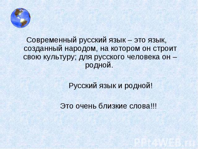 Современный русский язык – это язык, созданный народом, на котором он строит свою культуру; для русского человека он – родной. Русский язык и родной! Это очень близкие слова!!!
