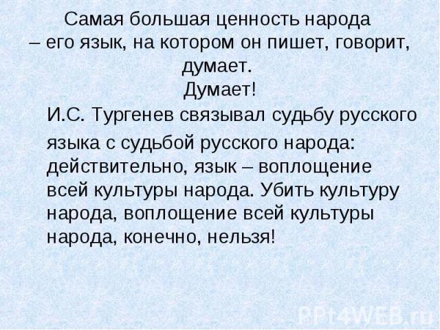Самая большая ценность народа – его язык, на котором он пишет, говорит, думает. Думает! И.С. Тургенев связывал судьбу русского языка с судьбой русского народа: действительно, язык – воплощение всей культуры народа. Убить культуру народа, воплощение …
