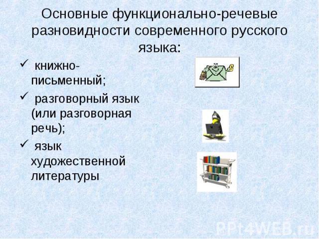 Основные функционально-речевые разновидности современного русского языка: книжно-письменный; разговорный язык (или разговорная речь); язык художественной литературы