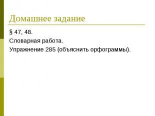 Домашнее задание § 47, 48.Словарная работа.Упражнение 285 (объяснить орфограммы)