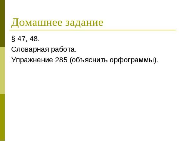 Домашнее задание § 47, 48.Словарная работа.Упражнение 285 (объяснить орфограммы).