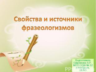 Свойства и источники фразеологизмов Подготовила Ефремова Л.Р. МОУ СОШ № 12 г.Ноя