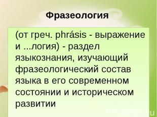 Фразеология (от греч. phrásis - выражение и ...логия) - раздел языкознания, изуч