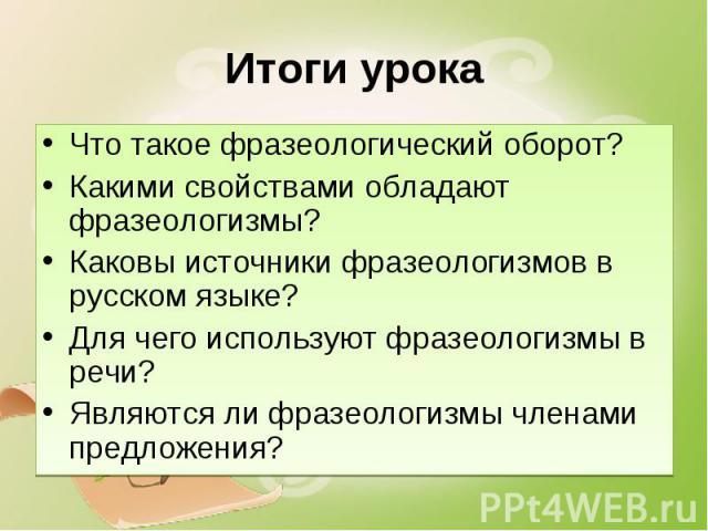 Итоги урока Что такое фразеологический оборот?Какими свойствами обладают фразеологизмы?Каковы источники фразеологизмов в русском языке?Для чего используют фразеологизмы в речи?Являются ли фразеологизмы членами предложения?