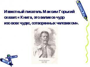 Известный писатель Максим Горькийсказал:« Книга, это великое чудоизо всех чудес,