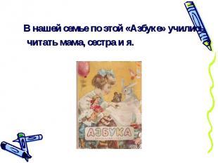 В нашей семье по этой «Азбуке» учились читать мама, сестра и я.