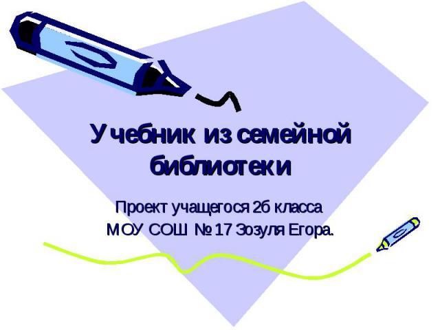 Учебник из семейной библиотеки Проект учащегося 2б класса МОУ СОШ № 17 Зозуля Егора.