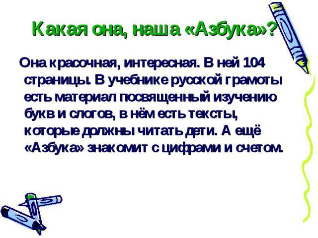 Какая она, наша «Азбука»? Она красочная, интересная. В ней 104 страницы. В учебнике русской грамоты есть материал посвященный изучению букв и слогов, в нём есть тексты, которые должны читать дети. А ещё «Азбука» знакомит с цифрами и счетом.