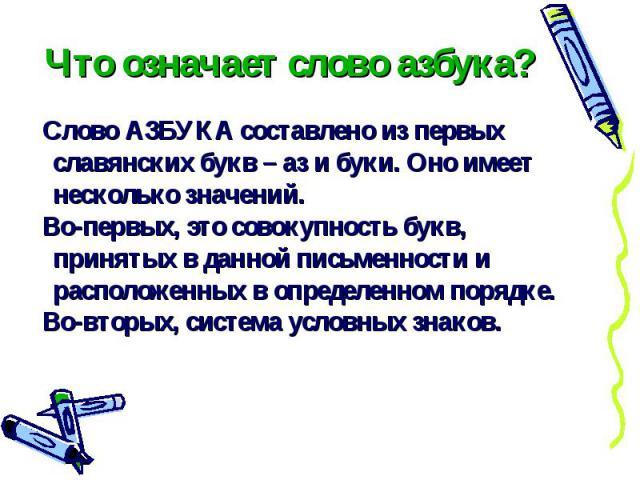 Что означает слово азбука? Слово АЗБУКА составлено из первых славянских букв – аз и буки. Оно имеет несколько значений. Во-первых, это совокупность букв, принятых в данной письменности и расположенных в определенном порядке. Во-вторых, система услов…