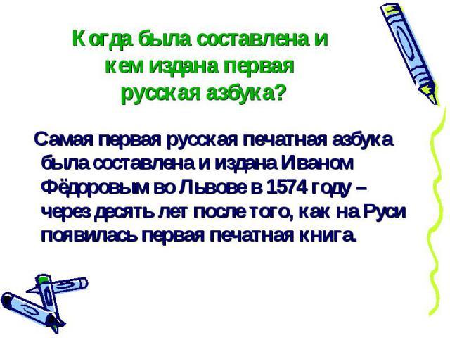 Когда была составлена и кем издана первая русская азбука? Самая первая русская печатная азбука была составлена и издана Иваном Фёдоровым во Львове в 1574 году – через десять лет после того, как на Руси появилась первая печатная книга.