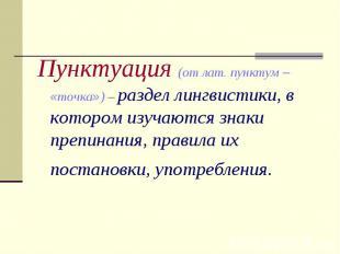 Пунктуация (от лат. пунктум – «точка») – раздел лингвистики, в котором изучаются