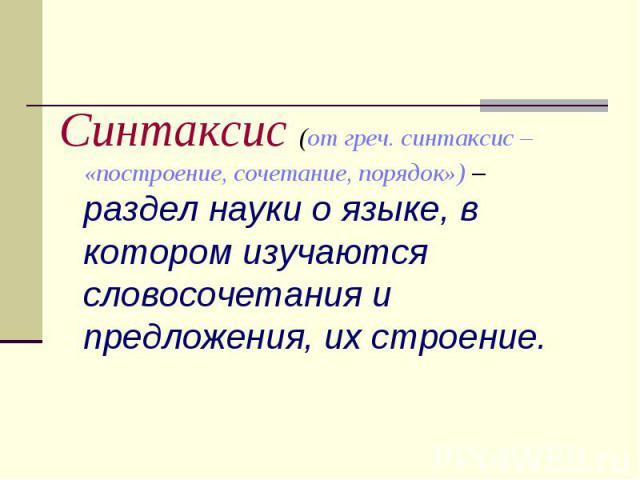 Синтаксис (от греч. синтаксис – «построение, сочетание, порядок») – раздел науки о языке, в котором изучаются словосочетания и предложения, их строение.
