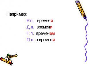 Например: Р.п. времени Д.п. времени Т.п. временем П.п. о времени