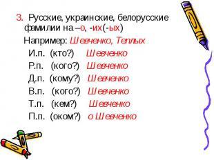 3. Русские, украинские, белорусские фамилии на –о, -их(-ых) Например: Шевченко,