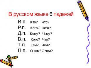В русском языке 6 падежей И.п. Кто? Что?Р.п. Кого? Чего?Д.п. Кому? Чему?В.п. Ког