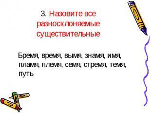 3. Назовите все разносклоняемые существительные Бремя, время, вымя, знамя, имя,