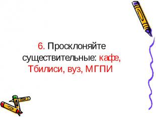 6. Просклоняйте существительные: кафе, Тбилиси, вуз, МГПИ