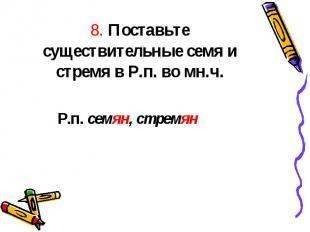 8. Поставьте существительные семя и стремя в Р.п. во мн.ч. Р.п. семян, стремян