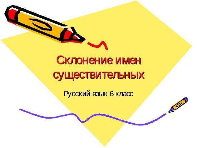 Склонение имен существительных Русский язык 6 класс
