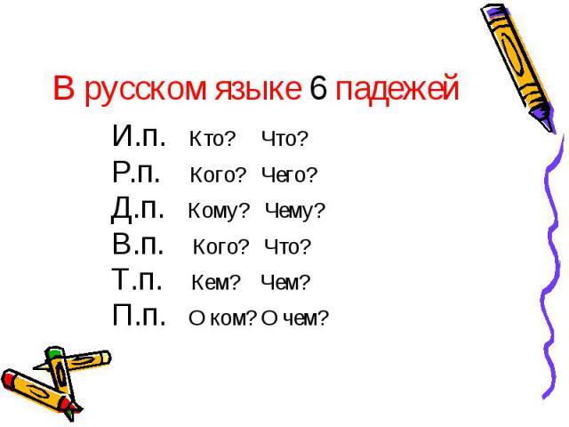 В русском языке 6 падежей И.п. Кто? Что?Р.п. Кого? Чего?Д.п. Кому? Чему?В.п. Кого? Что?Т.п. Кем? Чем?П.п. О ком? О чем?