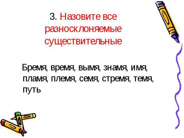 3. Назовите все разносклоняемые существительные Бремя, время, вымя, знамя, имя, пламя, племя, семя, стремя, темя, путь