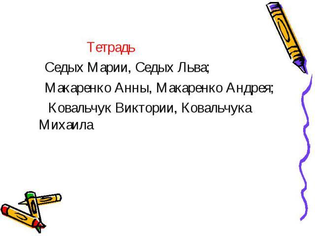 Тетрадь Седых Марии, Седых Льва; Макаренко Анны, Макаренко Андрея; Ковальчук Виктории, Ковальчука Михаила