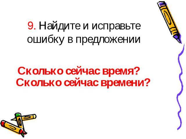 9. Найдите и исправьте ошибку в предложении Сколько сейчас время?Сколько сейчас времени?
