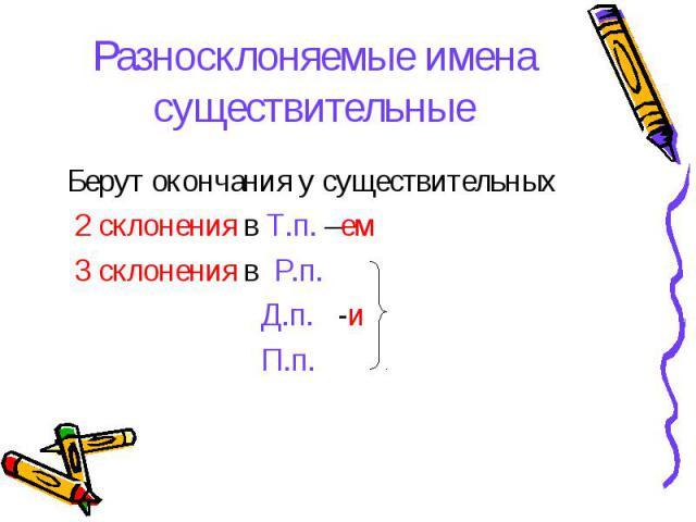 Разносклоняемые имена существительные Берут окончания у существительных 2 склонения в Т.п. –ем 3 склонения в Р.п. Д.п. -и П.п.