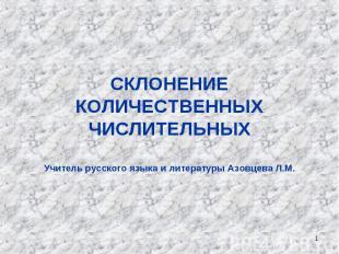 СКЛОНЕНИЕ КОЛИЧЕСТВЕННЫХ ЧИСЛИТЕЛЬНЫХУчитель русского языка и литературы Азовцев