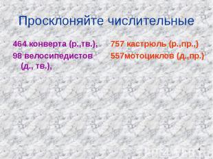 Просклоняйте числительные 464 конверта (р.,тв.), 98 велосипедистов (д., тв.), 75
